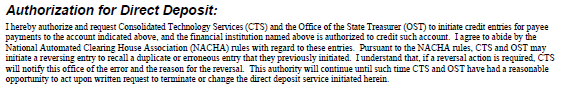 screenshot of language that authorizes Direct Deposit: I hereby authorize and request Consolidated Technology Services (CTS) and the Office of the State Treasurer (OST) to initiate credit entries for payee payments to the account indicated above, and the financial institution named above is authorized to credit such account. I agree to abide by the National Automated Clearing House Association (NACHA) rules with regard to these entires. Pursuant to the NACHA rules, CTS and OST may initiate a reversing entry to recall a duplicate or erroneous entry that they previously intiated. I understand that, if a reversal action is required, CTS will notify this office of the error and the reason for the reversal. This authority will continue until such time CTS and OST have had a reasonable opportunity to act upon written request to terminate or change the direct deposit service initiated herein.